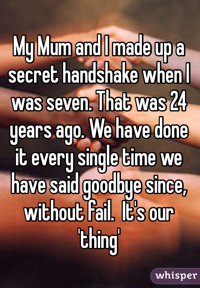 My Mum and I made up a secret handshake when I was seven. That was 24 years ago. We have done it every single time we have said goodbye since, without fail.  It's our 'thing'