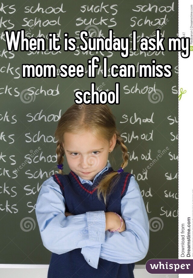 When it is Sunday I ask my mom see if I can miss school