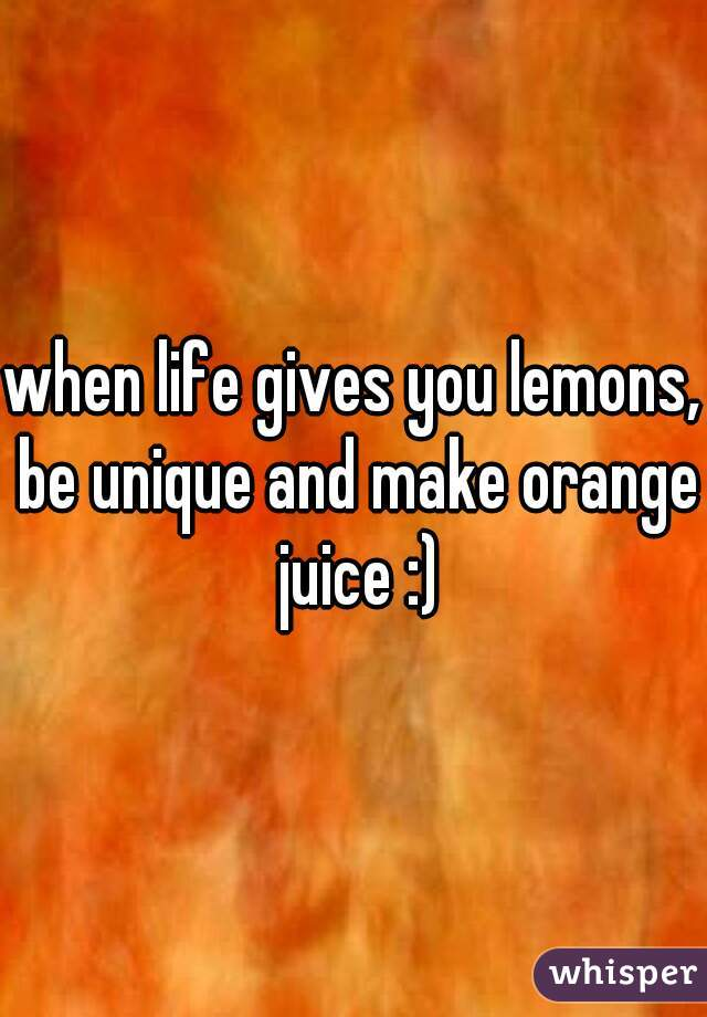 when life gives you lemons, be unique and make orange juice :)
