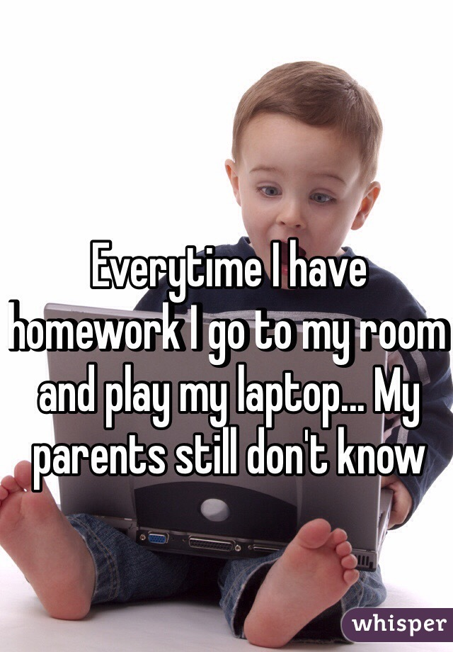 Everytime I have homework I go to my room and play my laptop... My parents still don't know