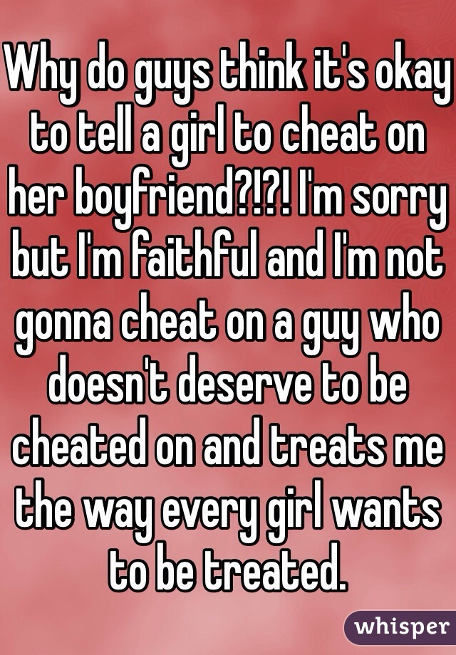 Why do guys think it's okay to tell a girl to cheat on her boyfriend?!?! I'm sorry but I'm faithful and I'm not gonna cheat on a guy who doesn't deserve to be cheated on and treats me the way every girl wants to be treated.