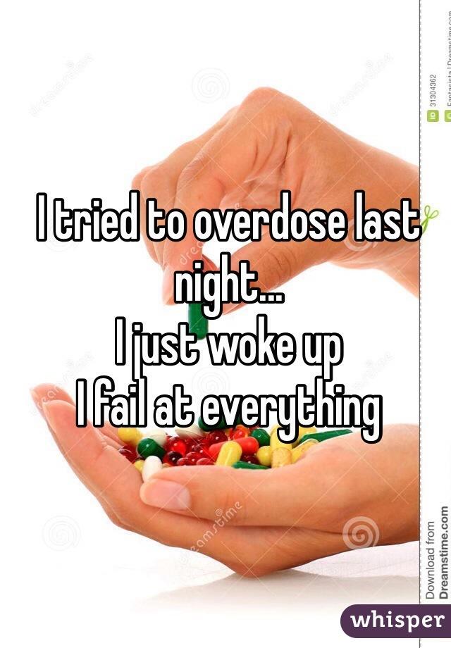 I tried to overdose last night... I just woke up I fail at everything