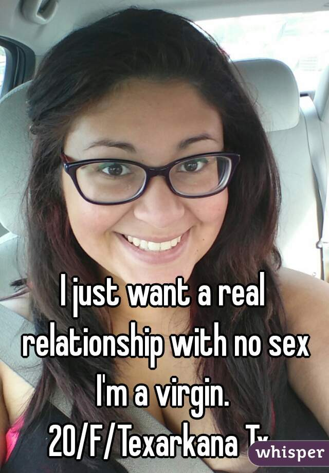 I just want a real relationship with no sex I'm a virgin.  20/F/Texarkana Tx