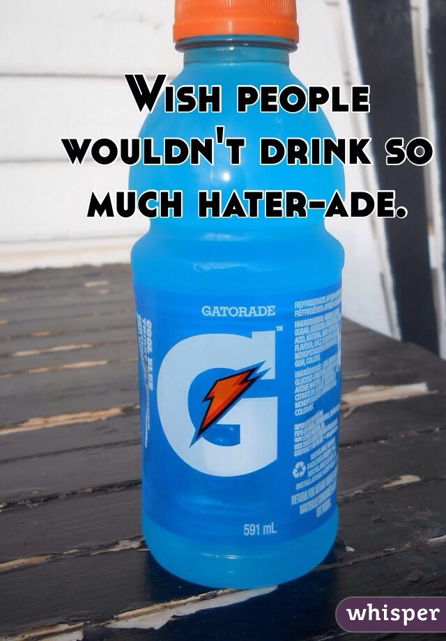 Wish people wouldn't drink so much hater-ade.