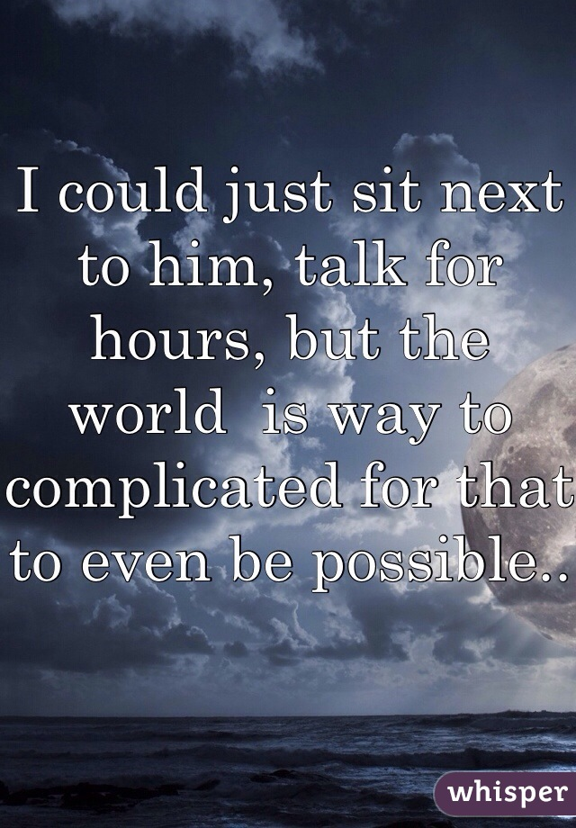 I could just sit next to him, talk for hours, but the world  is way to complicated for that to even be possible..
