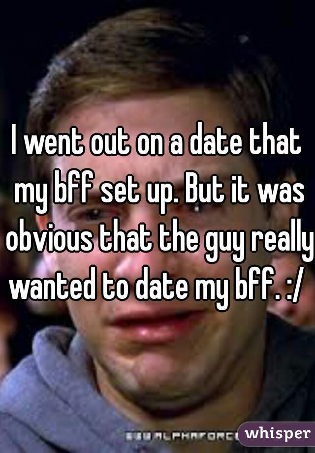 I went out on a date that my bff set up. But it was obvious that the guy really wanted to date my bff. :/