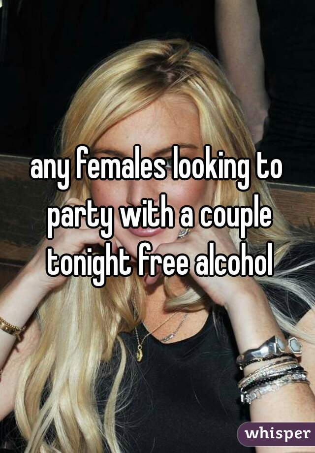 any females looking to party with a couple tonight free alcohol