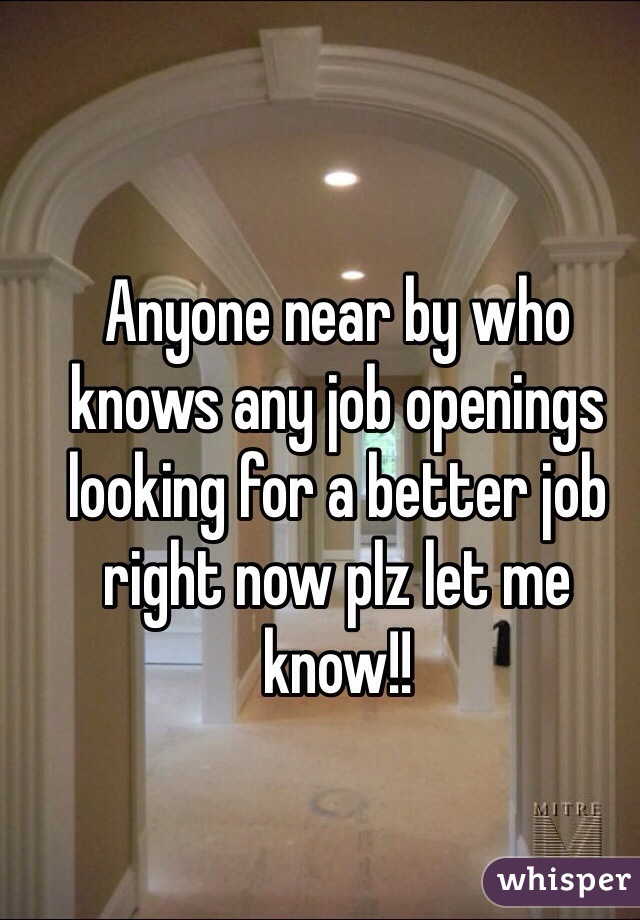 Anyone near by who knows any job openings looking for a better job right now plz let me know!!