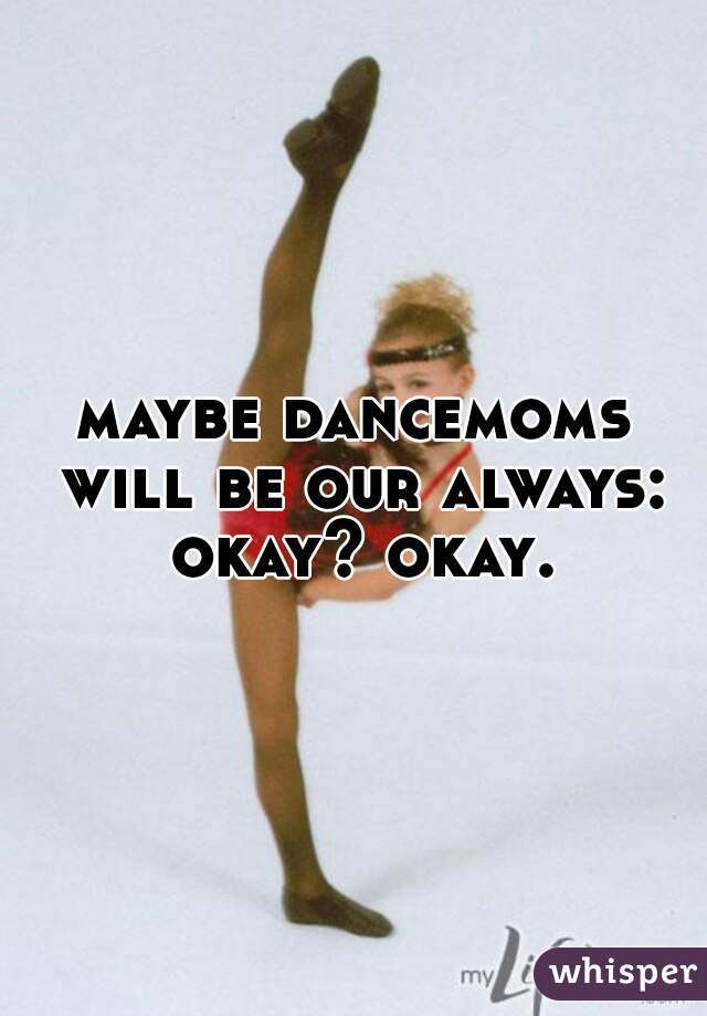 maybe dancemoms will be our always: okay? okay.