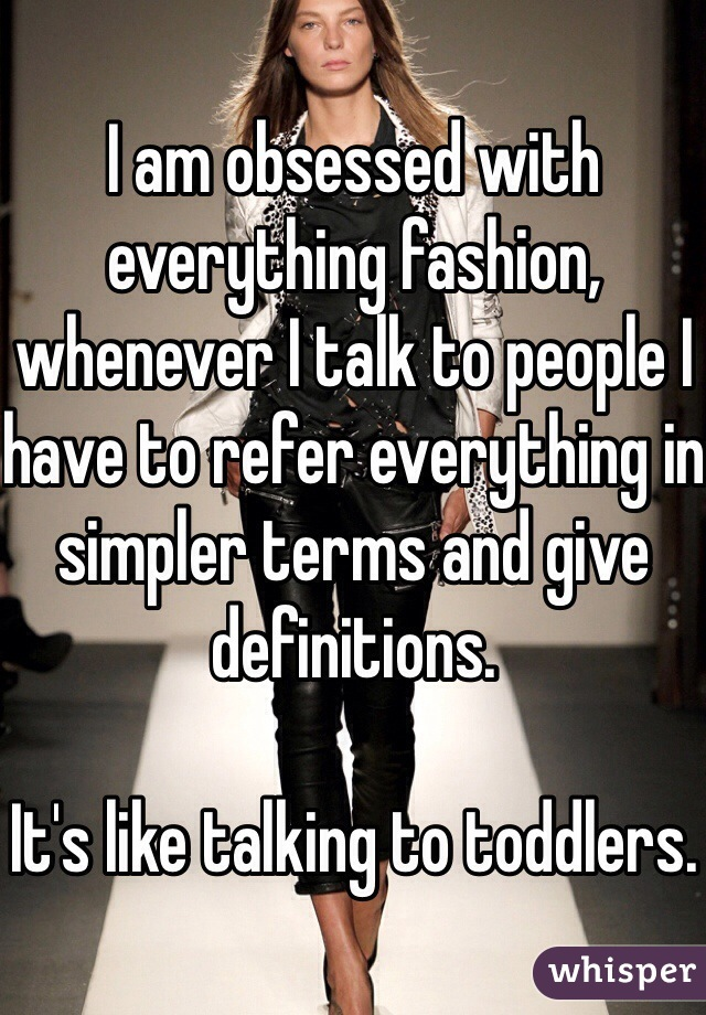 I am obsessed with everything fashion, whenever I talk to people I have to refer everything in simpler terms and give definitions.   It's like talking to toddlers.