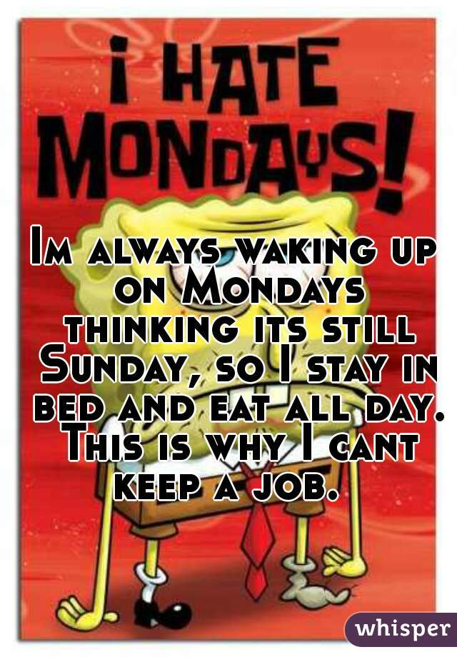 Im always waking up on Mondays thinking its still Sunday, so I stay in bed and eat all day. This is why I cant keep a job.