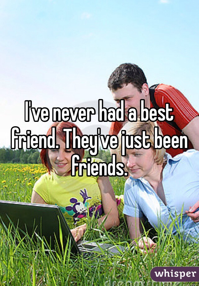 I've never had a best friend. They've just been friends.