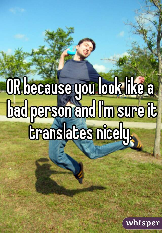 OR because you look like a bad person and I'm sure it translates nicely.
