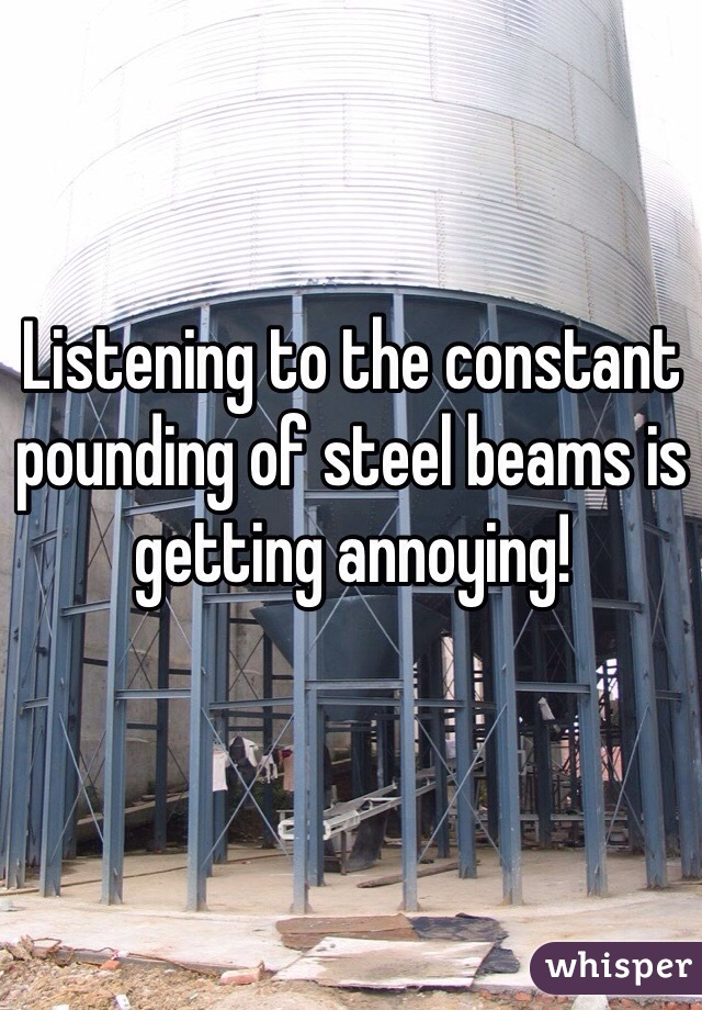Listening to the constant pounding of steel beams is getting annoying!