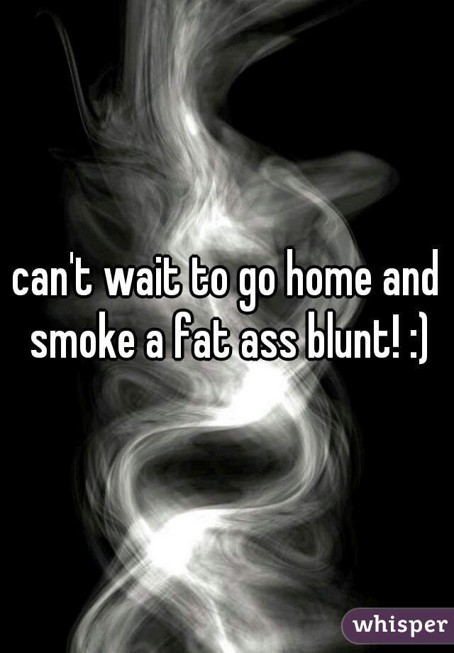 can't wait to go home and smoke a fat ass blunt! :)
