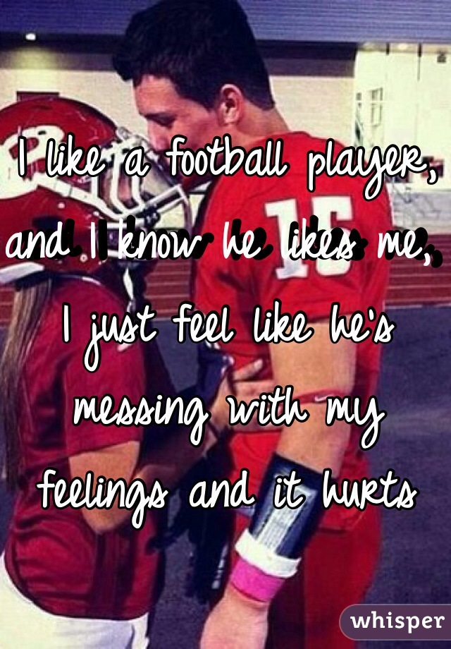 I like a football player, and I know he likes me, I just feel like he's messing with my feelings and it hurts