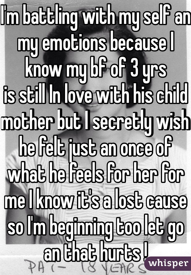 I'm battling with my self an my emotions because I know my bf of 3 yrs  is still In love with his child mother but I secretly wish he felt just an once of what he feels for her for me I know it's a lost cause so I'm beginning too let go an that hurts !