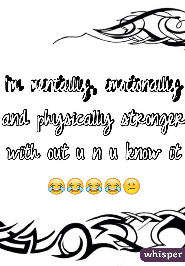 I'm mentally, emotionally and physically stronger with out u n u know it 😂😂😂😂😕
