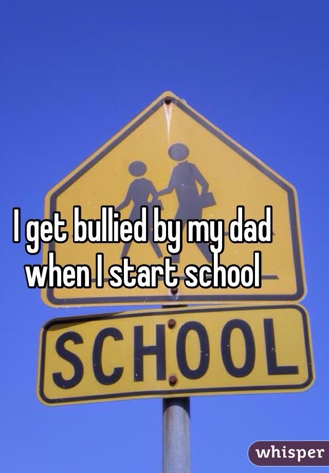 I get bullied by my dad when I start school