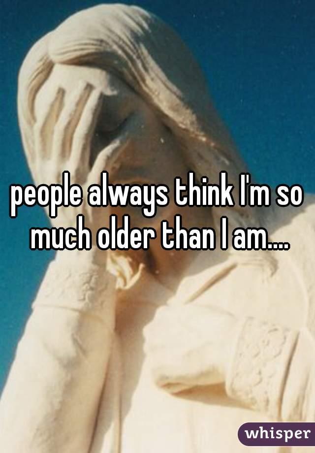 people always think I'm so much older than I am....