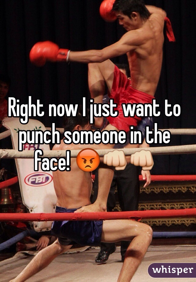 Right now I just want to punch someone in the face! 😡👊👊