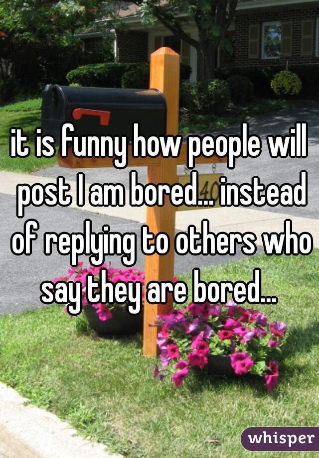 it is funny how people will post I am bored... instead of replying to others who say they are bored...