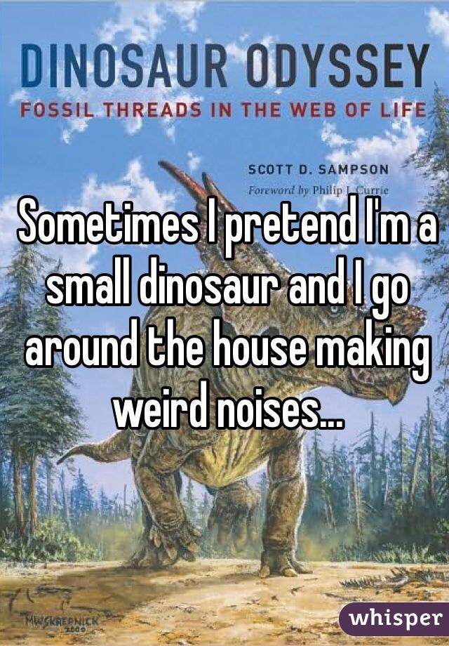 Sometimes I pretend I'm a small dinosaur and I go around the house making weird noises...