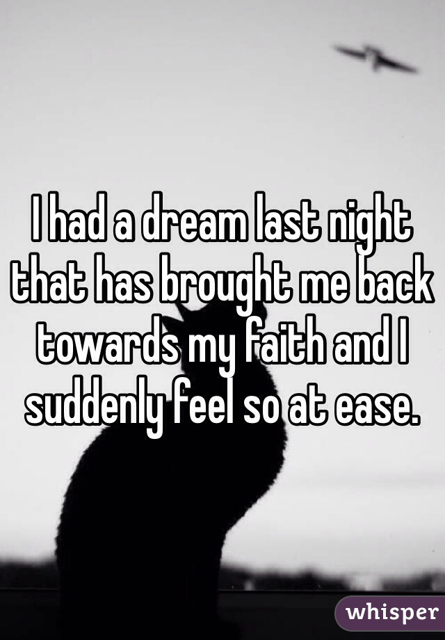 I had a dream last night that has brought me back towards my faith and I suddenly feel so at ease.