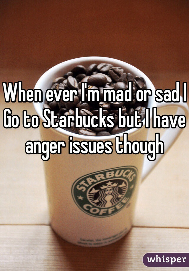 When ever I'm mad or sad I  Go to Starbucks but I have anger issues though