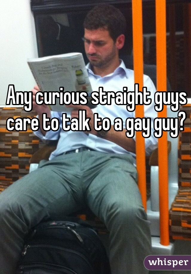 Any curious straight guys care to talk to a gay guy?