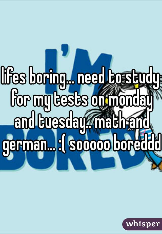 lifes boring... need to study for my tests on monday and tuesday.. math and german... :( sooooo boreddd