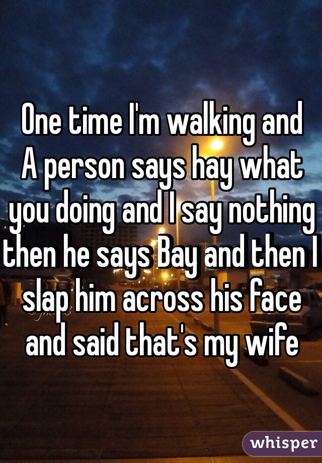 One time I'm walking and  A person says hay what you doing and I say nothing then he says Bay and then I slap him across his face and said that's my wife