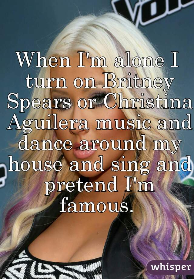 When I'm alone I turn on Britney Spears or Christina Aguilera music and dance around my house and sing and pretend I'm famous.