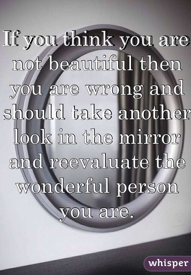 If you think you are not beautiful then you are wrong and should take another look in the mirror and reevaluate the wonderful person you are.
