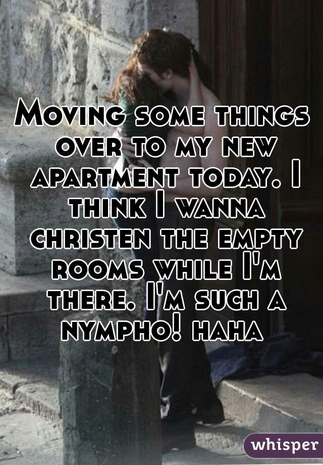 Moving some things over to my new apartment today. I think I wanna christen the empty rooms while I'm there. I'm such a nympho! haha