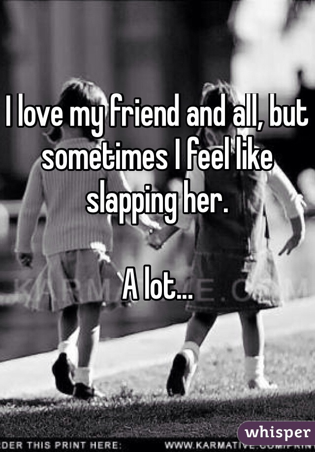 I love my friend and all, but sometimes I feel like slapping her.  A lot...