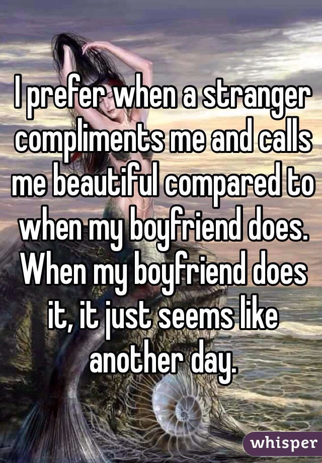 I prefer when a stranger compliments me and calls me beautiful compared to when my boyfriend does. When my boyfriend does it, it just seems like another day.