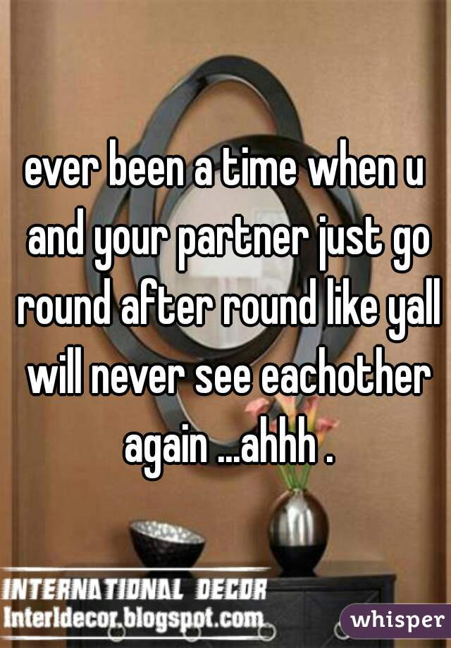 ever been a time when u and your partner just go round after round like yall will never see eachother again ...ahhh .