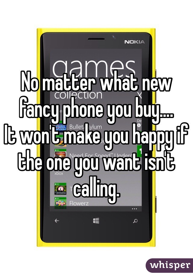No matter what new fancy phone you buy....  It won't make you happy if the one you want isn't calling.