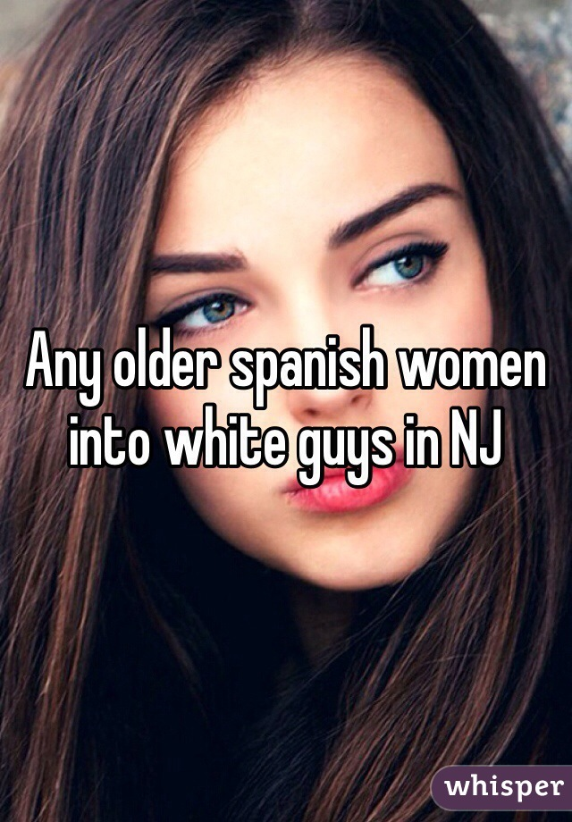 Any older spanish women into white guys in NJ