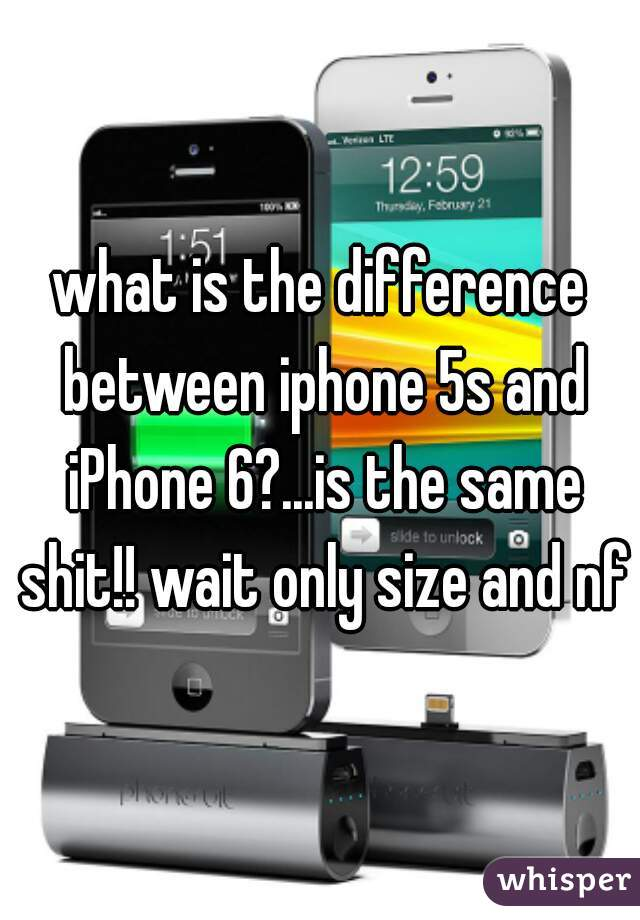 what is the difference between iphone 5s and iPhone 6?...is the same shit!! wait only size and nfc