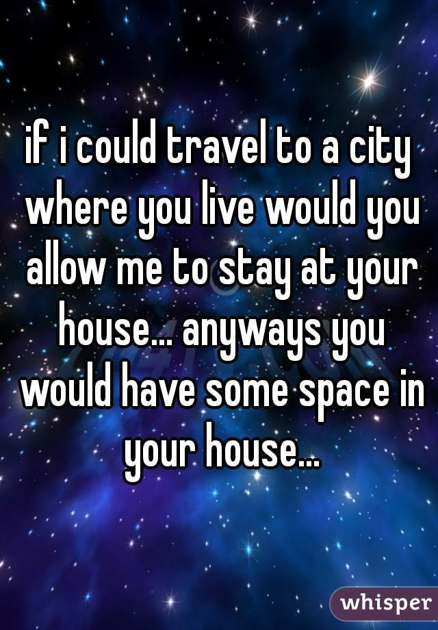 if i could travel to a city where you live would you allow me to stay at your house... anyways you would have some space in your house...