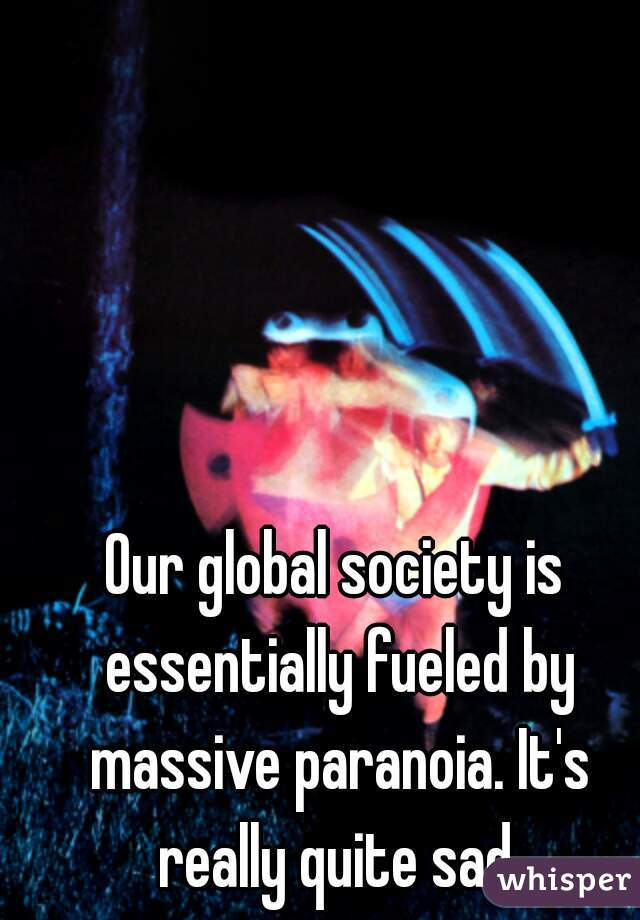 Our global society is essentially fueled by massive paranoia. It's really quite sad.