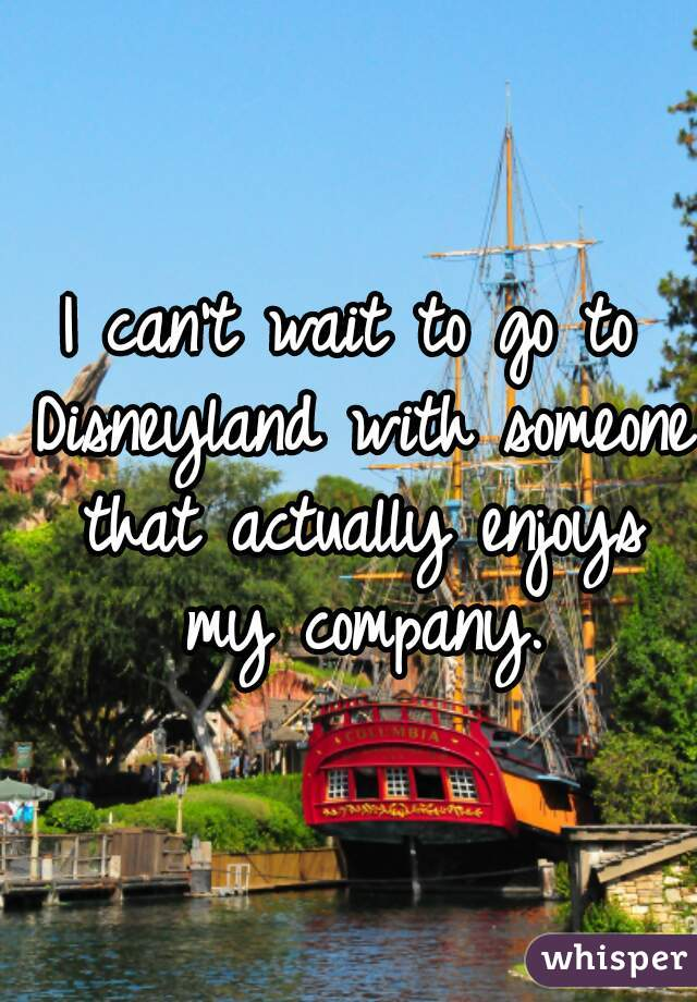 I can't wait to go to Disneyland with someone that actually enjoys my company.