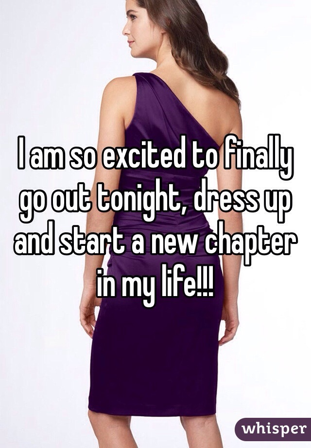 I am so excited to finally go out tonight, dress up and start a new chapter in my life!!!