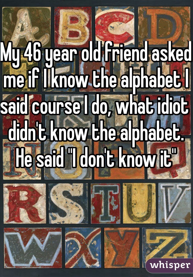 """My 46 year old friend asked me if I know the alphabet I said course I do, what idiot didn't know the alphabet. He said """"I don't know it"""""""
