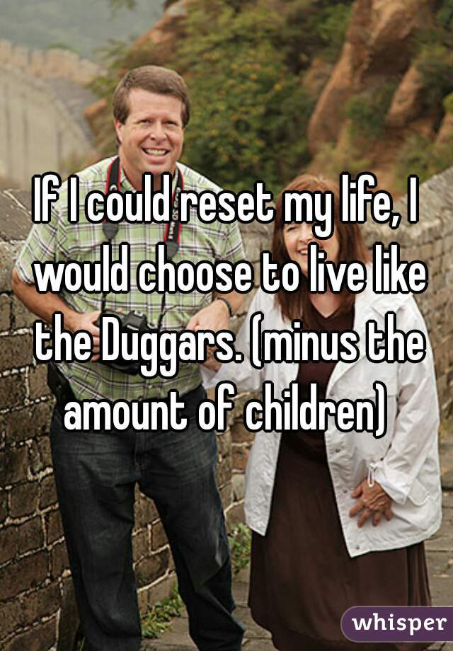 If I could reset my life, I would choose to live like the Duggars. (minus the amount of children)