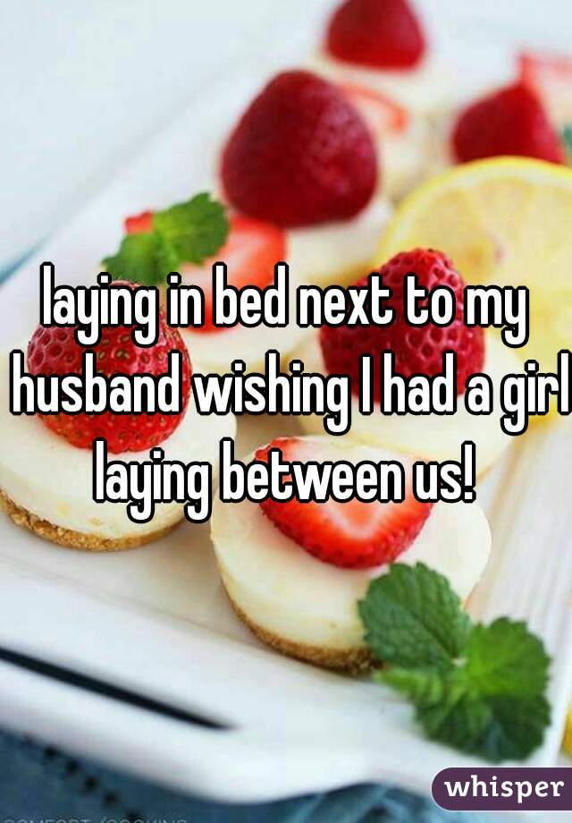 laying in bed next to my husband wishing I had a girl laying between us!