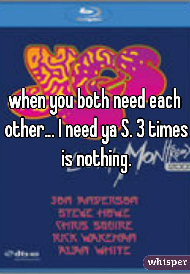 when you both need each other... I need ya S. 3 times is nothing.