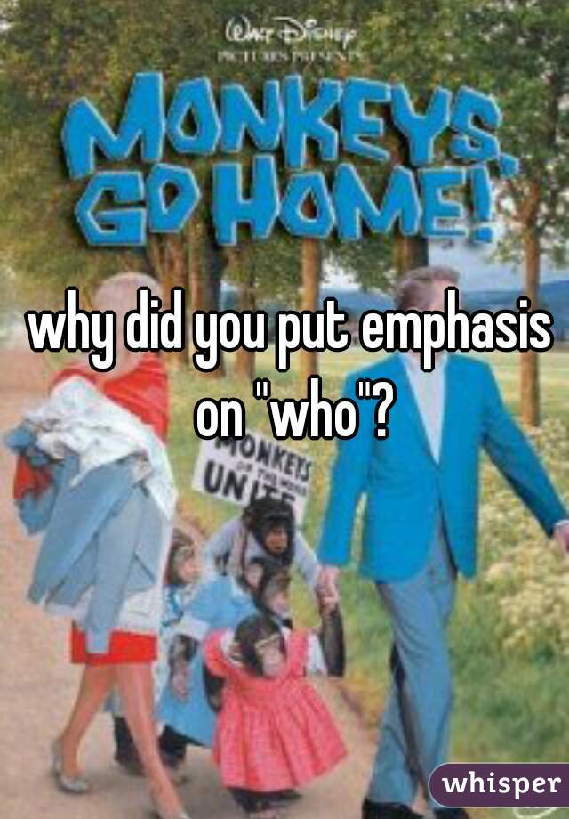 "why did you put emphasis on ""who""?"